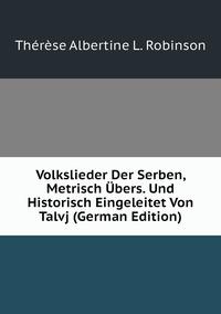 Volkslieder Der Serben, Metrisch Übers. Und Historisch Eingeleitet Von Talvj (German Edition), Therese Albertine L. Robinson обложка-превью