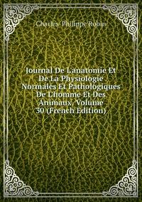Книга под заказ: «Journal De L'anatomie Et De La Physiologie Normales Et Pathologiques De L'homme Et Des Animaux, Volume 30 (French Edition)»
