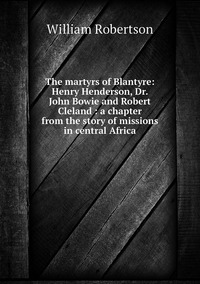 Книга под заказ: «The martyrs of Blantyre: Henry Henderson, Dr. John Bowie and Robert Cleland : a chapter from the story of missions in central Africa»