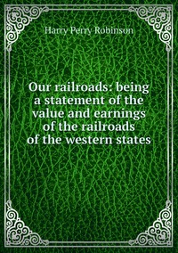 Книга под заказ: «Our railroads: being a statement of the value and earnings of the railroads of the western states»