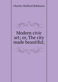 Книга под заказ: «Modern civic art; or, The city made beautiful;»