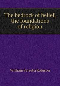 Книга под заказ: «The bedrock of belief, the foundations of religion»