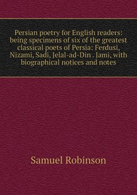 Книга под заказ: «Persian poetry for English readers: being specimens of six of the greatest classical poets of Persia: Ferdusi, Nizami, Sadi, Jelal-ad-Din . Jami, with biographical notices and notes»