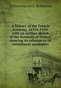 Книга под заказ: «A history of the French academy, 16354-1910: with an outline sketch of the Institute of France, showing its relation to its constituent academies»
