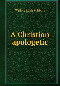 A Christian apologetic, Wilford Lash Robbins обложка-превью
