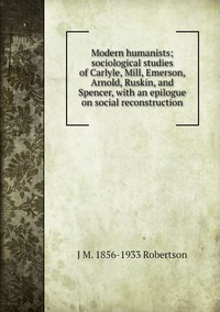 Книга под заказ: «Modern humanists; sociological studies of Carlyle, Mill, Emerson, Arnold, Ruskin, and Spencer, with an epilogue on social reconstruction»