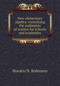 Книга под заказ: «New elementary algebra: containing the rudiments of science for schools and academies»