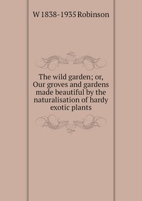 Книга под заказ: «The wild garden; or, Our groves and gardens made beautiful by the naturalisation of hardy exotic plants»