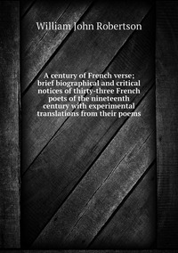 Книга под заказ: «A century of French verse; brief biographical and critical notices of thirty-three French poets of the nineteenth century with experimental translations from their poems»