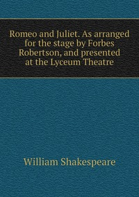 Книга под заказ: «Romeo and Juliet. As arranged for the stage by Forbes Robertson, and presented at the Lyceum Theatre»