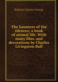 Книга под заказ: «The haunters of the silences; a book of animal life. With many illus. and decorations by Charles Livingston Bull»