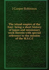 Книга под заказ: «The island empire of the East: being a short history of Japan and missionary work therein with special reference to the mission of the M.S.C.C»