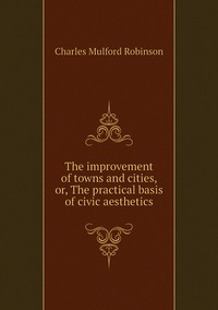 Книга под заказ: «The improvement of towns and cities, or, The practical basis of civic aesthetics»