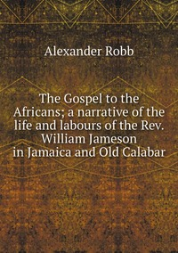 Книга под заказ: «The Gospel to the Africans; a narrative of the life and labours of the Rev. William Jameson in Jamaica and Old Calabar»