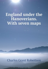 England under the Hanoverians. With seven maps, Charles Grant Robertson обложка-превью