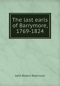 The last earls of Barrymore, 1769-1824, John Robert Robinson обложка-превью