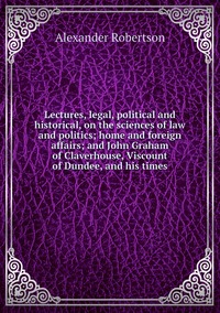 Книга под заказ: «Lectures, legal, political and historical, on the sciences of law and politics; home and foreign affairs; and John Graham of Claverhouse, Viscount of Dundee, and his times»