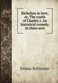 Книга под заказ: «Richelieu in love; or, The youth of Charles I. An historical comedy. In three acts»