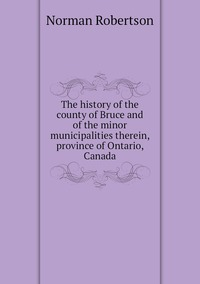 Книга под заказ: «The history of the county of Bruce and of the minor municipalities therein, province of Ontario, Canada»