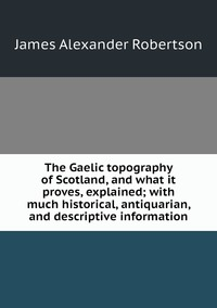 Книга под заказ: «The Gaelic topography of Scotland, and what it proves, explained; with much historical, antiquarian, and descriptive information»