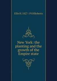 New York: the planting and the growth of the Empire state, Ellis H. 1827-1918 Roberts обложка-превью