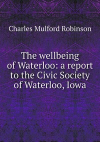 The wellbeing of Waterloo: a report to the Civic Society of Waterloo, Iowa, Robinson Charles Mulford обложка-превью