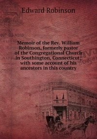 Книга под заказ: «Memoir of the Rev. William Robinson, formerly pastor of the Congregational Church in Southington, Connecticut; with some account of his ancestors in this country»