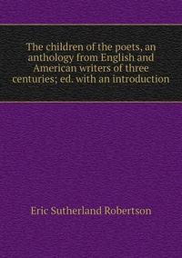 Книга под заказ: «The children of the poets, an anthology from English and American writers of three centuries; ed. with an introduction»