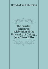 Книга под заказ: «The quarter-centennial celebration of the University of Chicago, June 2 to 6, 1916»