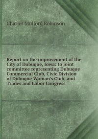 Report on the improvement of the City of Dubuque, Iowa: to joint committee representing Dubuque Commercial Club, Civic Division of Dubuque Woman's Club, and Trades and Labor Congress, Robinson Charles Mulford обложка-превью