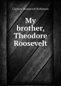 Книга под заказ: «My brother, Theodore Roosevelt»