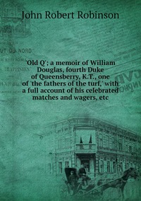 Книга под заказ: «'Old Q'; a memoir of William Douglas, fourth Duke of Queensberry, K.T., one of 'the fathers of the turf,' with a full account of his celebrated matches and wagers, etc»