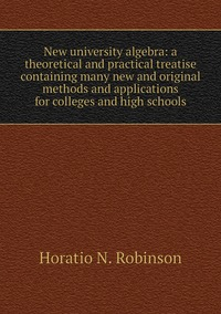 Книга под заказ: «New university algebra: a theoretical and practical treatise containing many new and original methods and applications for colleges and high schools»