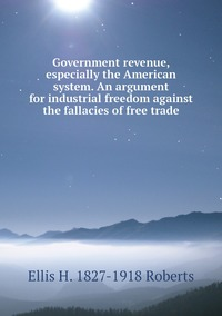 Government revenue, especially the American system. An argument for industrial freedom against the fallacies of free trade, Ellis H. 1827-1918 Roberts обложка-превью