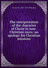 Книга под заказ: «The interpretation of the character of Christ to non-Christian races: an apology for Christian missions»