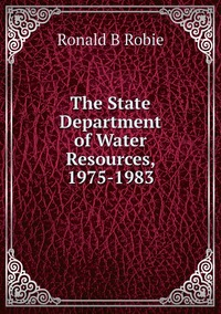 The State Department of Water Resources, 1975-1983, Ronald B Robie обложка-превью