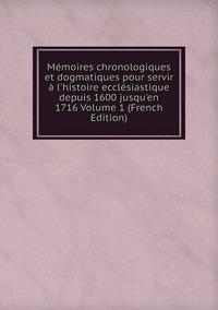 Книга под заказ: «Mémoires chronologiques et dogmatiques pour servir à l'histoire ecclésiastique depuis 1600 jusqu'en 1716 Volume 1 (French Edition)»
