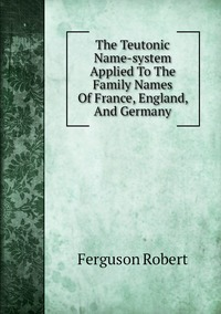 Книга под заказ: «The Teutonic Name-system Applied To The Family Names Of France, England, And Germany»