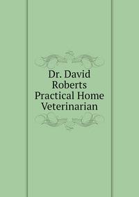 Книга под заказ: «Dr. David Roberts Practical Home Veterinarian»
