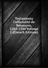 Книга под заказ: «Testaments l'officialité de Besançon, 1265-1500 Volume 2 (French Edition)»