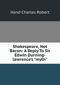 """Книга под заказ: «Shakespeare, Not Bacon: A Reply To Sir Edwin Durning-lawrence's """"myth""""»"""