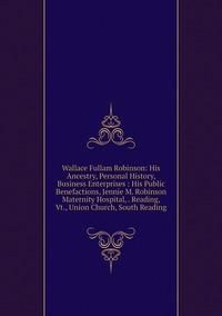 Книга под заказ: «Wallace Fullam Robinson: His Ancestry, Personal History, Business Enterprises : His Public Benefactions, Jennie M. Robinson Maternity Hospital, . Reading, Vt., Union Church, South Reading»