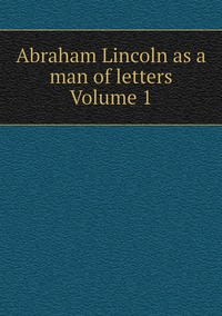 Книга под заказ: «Abraham Lincoln as a man of letters Volume 1»