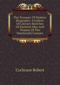 Книга под заказ: «The Treasury Of Modern Biography: A Gallery Of Literary Sketches Of Eminent Men And Women Of The Nineteenth Century»