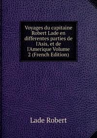 Книга под заказ: «Voyages du capitaine Robert Lade en differentes parties de l'Asis, et de l'Amerique Volume 2 (French Edition)»