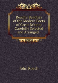 Книга под заказ: «Roach's Beauties of the Modern Poets of Great Britain: Carefully Selected and Arranged .»