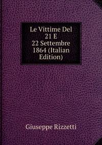 Книга под заказ: «Le Vittime Del 21 E 22 Settembre 1864 (Italian Edition)»