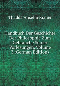 Handbuch Der Geschichte Der Philosophie Zum Gebrauche Seiner Vorlesungen, Volume 3 (German Edition), Thadda Anselm Rixner обложка-превью