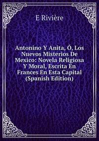 Книга под заказ: «Antonino Y Anita, Ó, Los Nuevos Misterios De Mexico: Novela Religiosa Y Moral, Escrita En Frances En Esta Capital (Spanish Edition)»