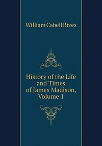 Книга под заказ: «History of the Life and Times of James Madison, Volume 1»
